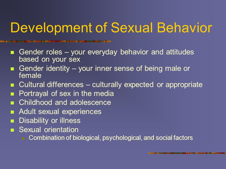 Development of Sexual Behavior Gender roles – your everyday behavior and attitudes based on your sex Gender identity – your inner sense of being male