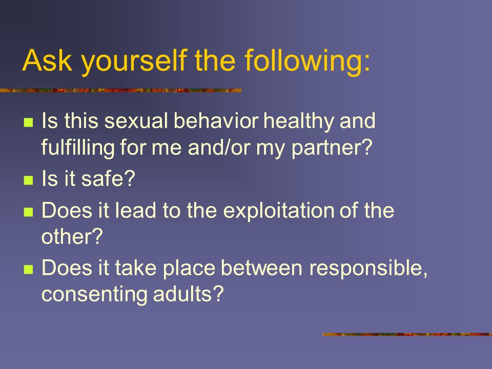 Ask yourself the following: Is this sexual behavior healthy and fulfilling for me and/or my partner? Is it safe? Does it lead to the exploitation of t