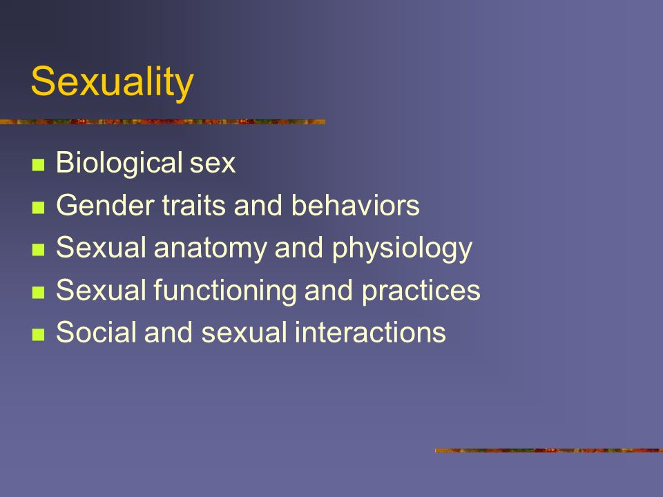 Sexuality Biological sex Gender traits and behaviors Sexual anatomy and physiology Sexual functioning and practices Social and sexual interactions