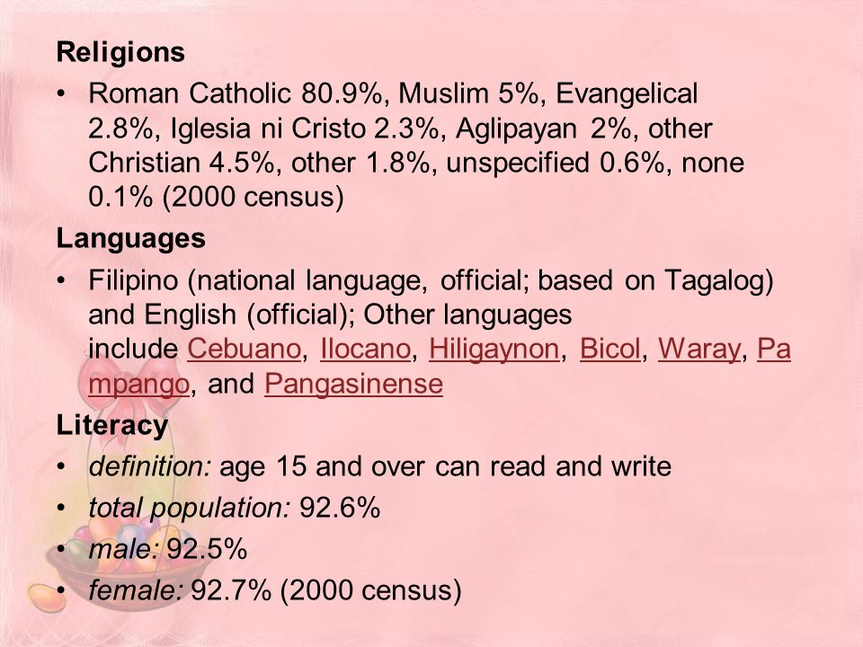 Religions Roman Catholic 80.9%, Muslim 5%, Evangelical 2.8%, Iglesia ni Cristo 2.3%, Aglipayan 2%, other Christian 4.5%, other 1.8%, unspecified 0.6%, none 0.1% (2000 census) Languages Filipino (national language, official; based on Tagalog) and English (official); Other languages include Cebuano, Ilocano, Hiligaynon, Bicol, Waray, Pa mpango, and PangasinenseCebuanoIlocanoHiligaynonBicolWarayPa mpangoPangasinense Literacy definition: age 15 and over can read and write total population: 92.6% male: 92.5% female: 92.7% (2000 census)