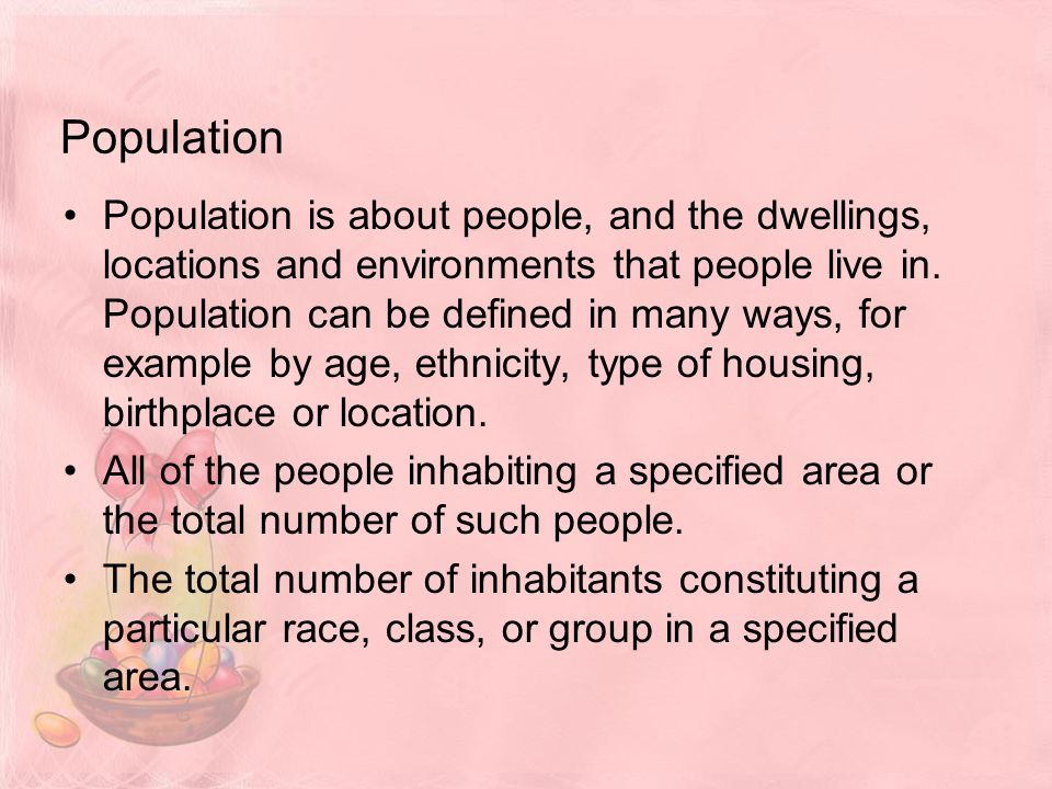 Population Population is about people, and the dwellings, locations and environments that people live in.
