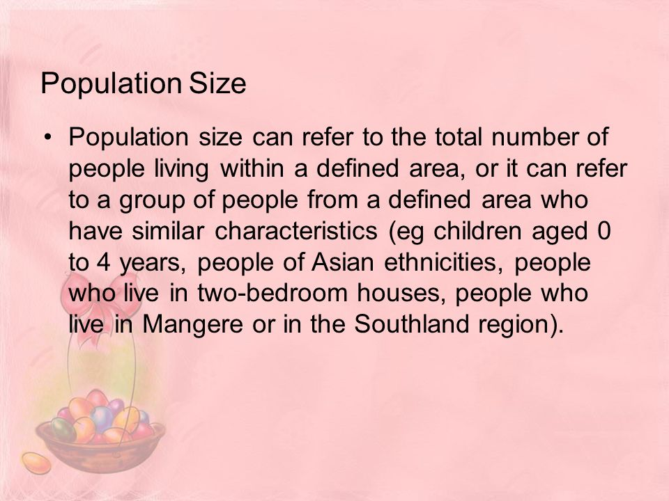 Population Size Population size can refer to the total number of people living within a defined area, or it can refer to a group of people from a defined area who have similar characteristics (eg children aged 0 to 4 years, people of Asian ethnicities, people who live in two-bedroom houses, people who live in Mangere or in the Southland region).