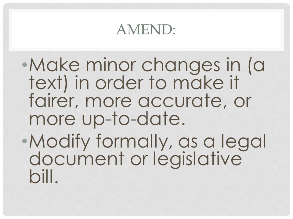 AMEND: Make minor changes in (a text) in order to make it fairer, more accurate, or more up-to-date.