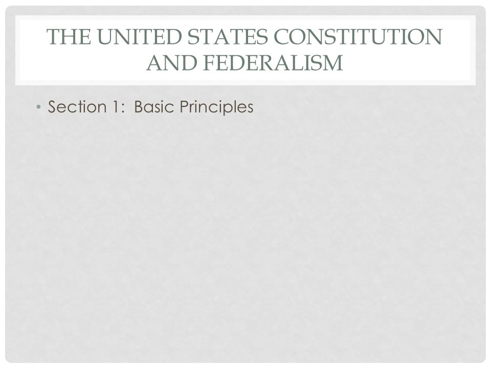 THE UNITED STATES CONSTITUTION AND FEDERALISM Section 1: Basic Principles
