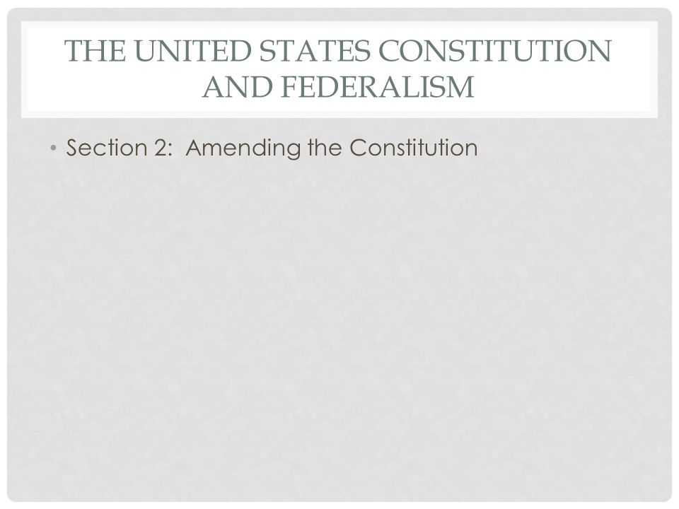 THE UNITED STATES CONSTITUTION AND FEDERALISM Section 2: Amending the Constitution
