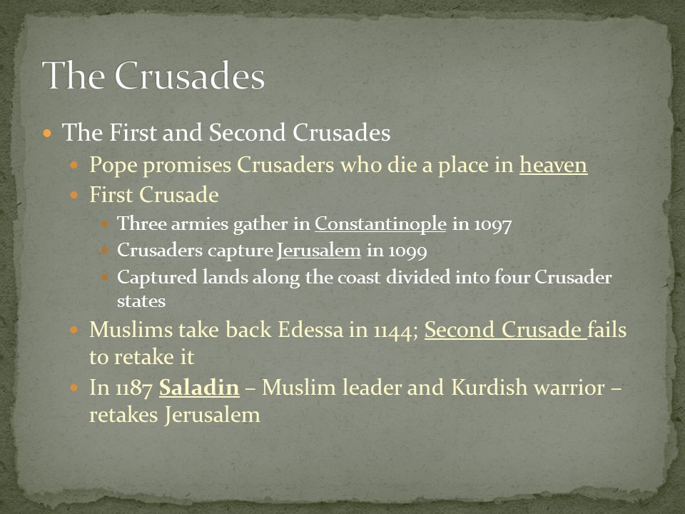 The First and Second Crusades Pope promises Crusaders who die a place in heaven First Crusade Three armies gather in Constantinople in 1097 Crusaders capture Jerusalem in 1099 Captured lands along the coast divided into four Crusader states Muslims take back Edessa in 1144; Second Crusade fails to retake it In 1187 Saladin – Muslim leader and Kurdish warrior – retakes Jerusalem