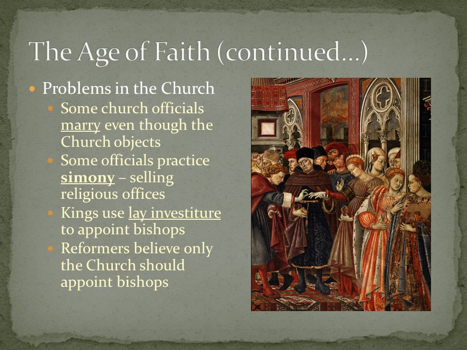Problems in the Church Some church officials marry even though the Church objects Some officials practice simony – selling religious offices Kings use lay investiture to appoint bishops Reformers believe only the Church should appoint bishops