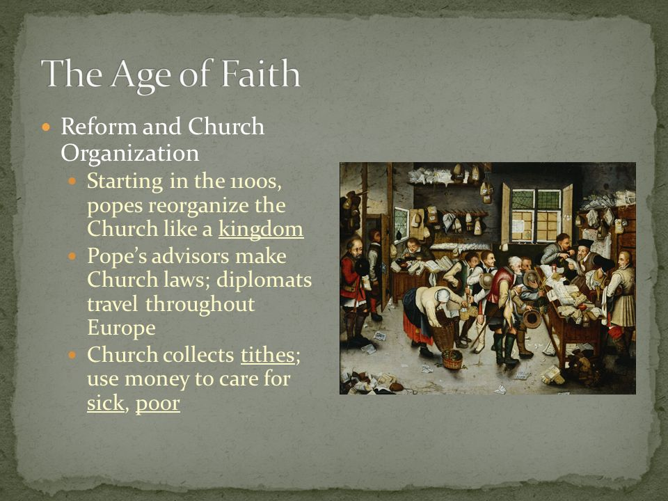 Reform and Church Organization Starting in the 1100s, popes reorganize the Church like a kingdom Pope's advisors make Church laws; diplomats travel throughout Europe Church collects tithes; use money to care for sick, poor