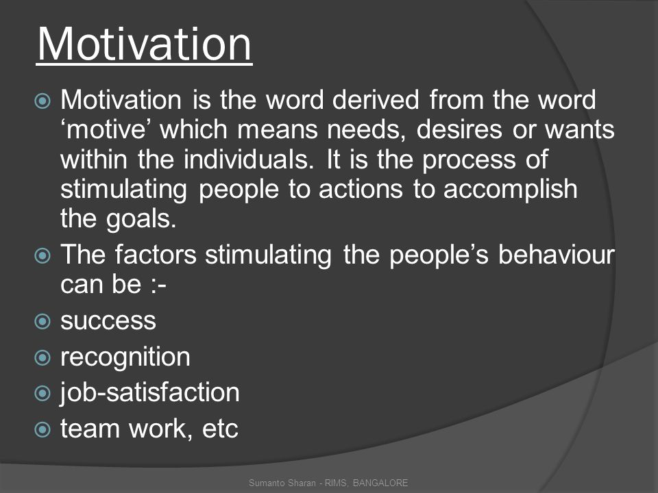 Motivation  Motivation is the word derived from the word 'motive' which means needs, desires or wants within the individuals.