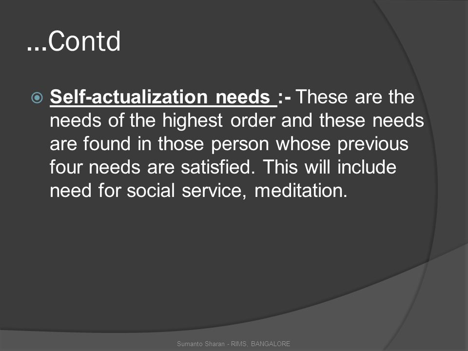 …Contd  Self-actualization needs :- These are the needs of the highest order and these needs are found in those person whose previous four needs are satisfied.