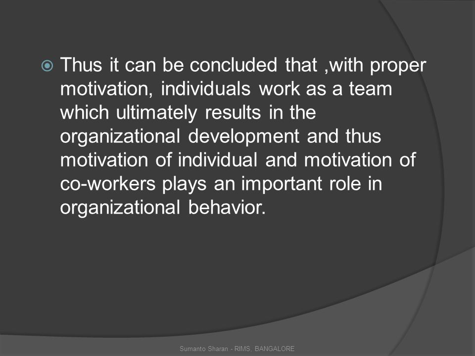  Thus it can be concluded that,with proper motivation, individuals work as a team which ultimately results in the organizational development and thus motivation of individual and motivation of co-workers plays an important role in organizational behavior.