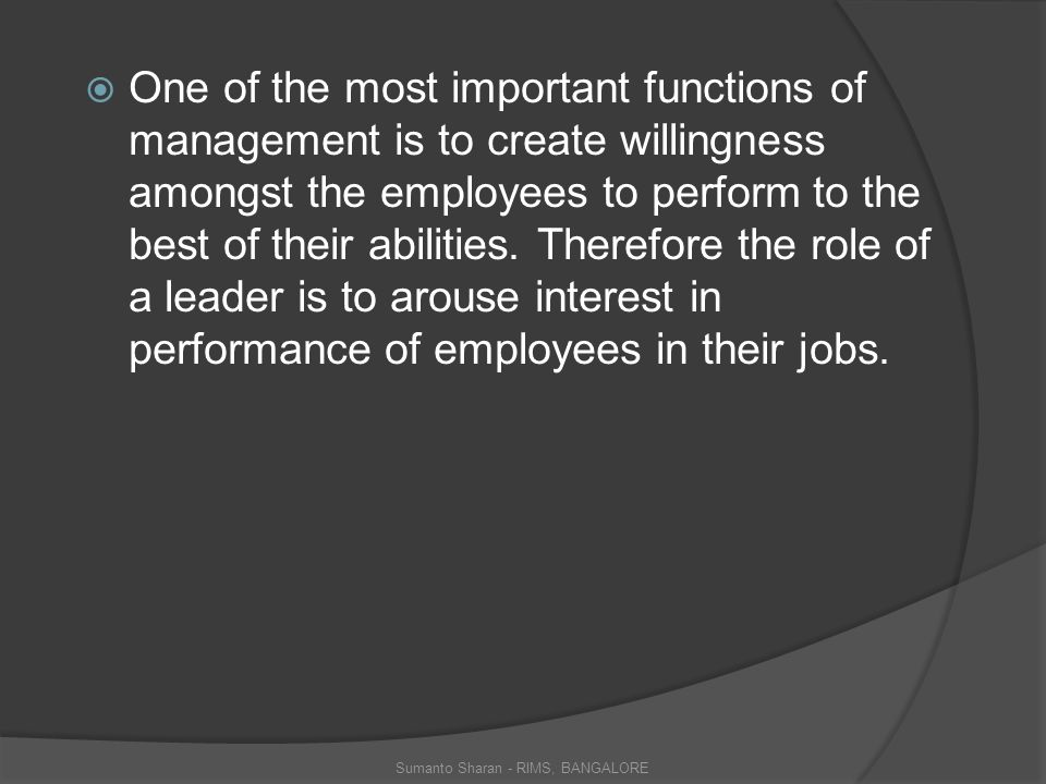  One of the most important functions of management is to create willingness amongst the employees to perform to the best of their abilities.
