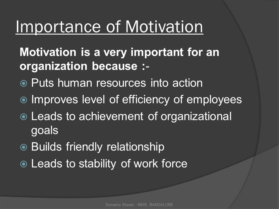 Importance of Motivation Motivation is a very important for an organization because :-  Puts human resources into action  Improves level of efficiency of employees  Leads to achievement of organizational goals  Builds friendly relationship  Leads to stability of work force Sumanto Sharan - RIMS, BANGALORE