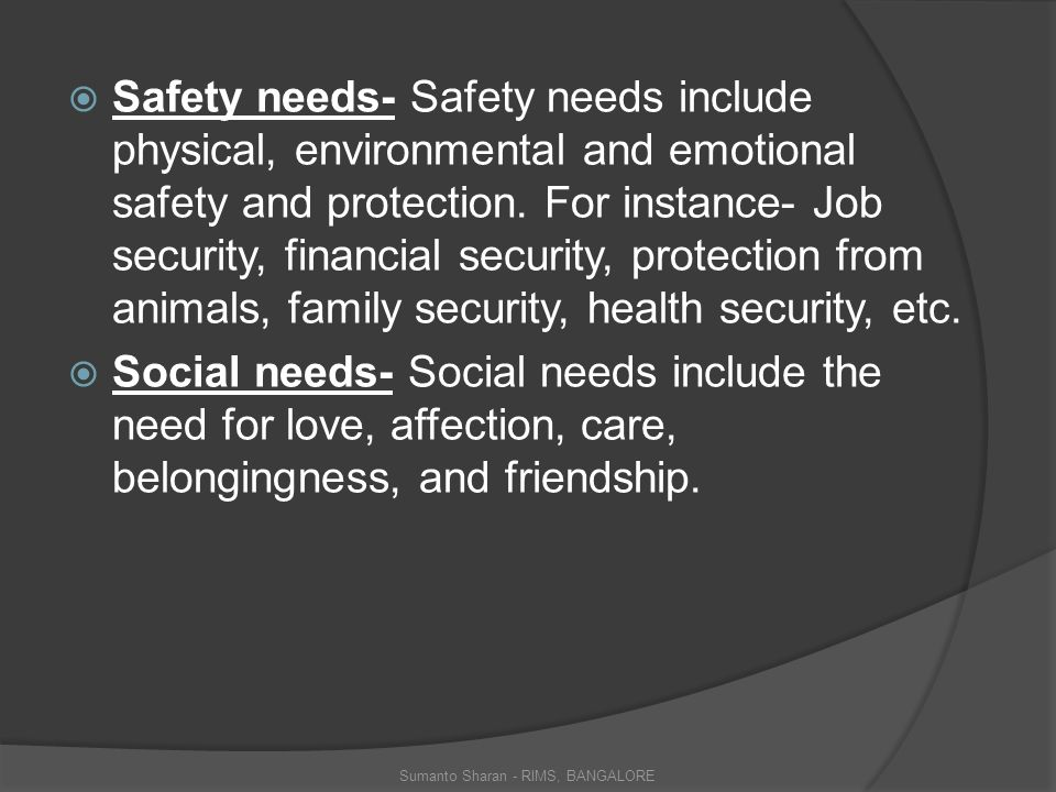  Safety needs- Safety needs include physical, environmental and emotional safety and protection.
