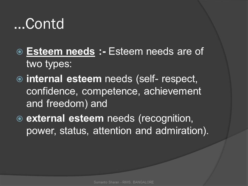 …Contd  Esteem needs :- Esteem needs are of two types:  internal esteem needs (self- respect, confidence, competence, achievement and freedom) and  external esteem needs (recognition, power, status, attention and admiration).