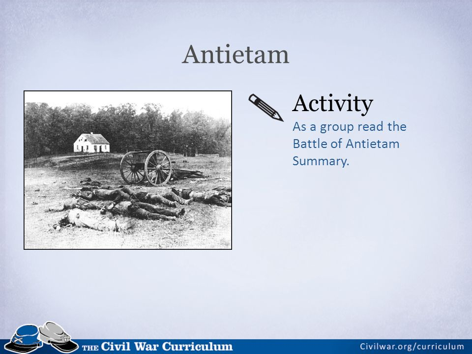 Antietam Activity As a group read the Battle of Antietam Summary.