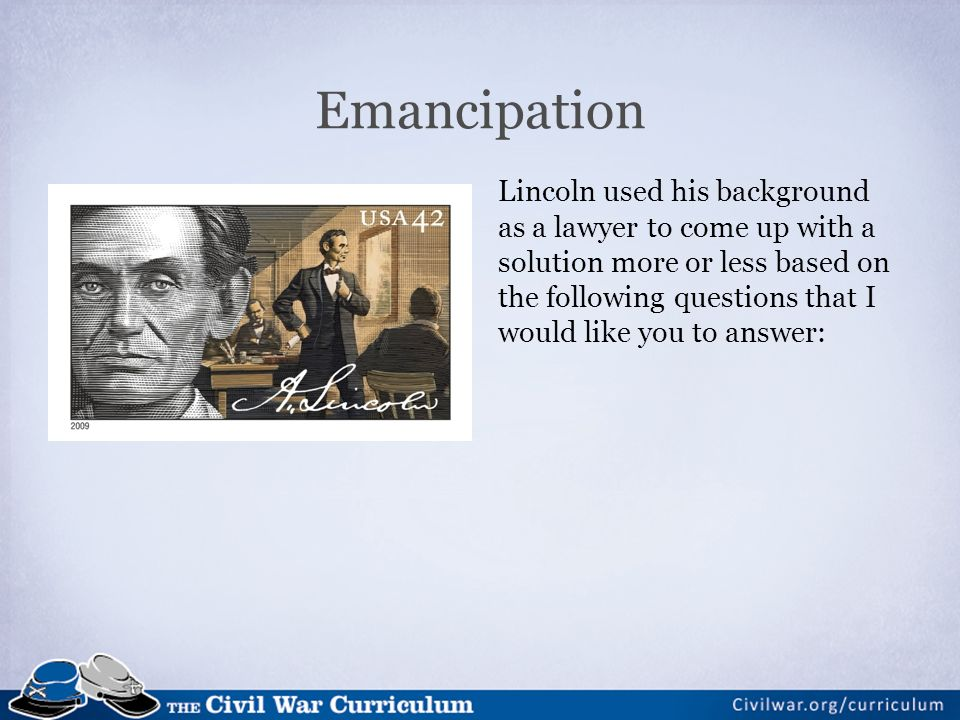 Emancipation Lincoln used his background as a lawyer to come up with a solution more or less based on the following questions that I would like you to answer: