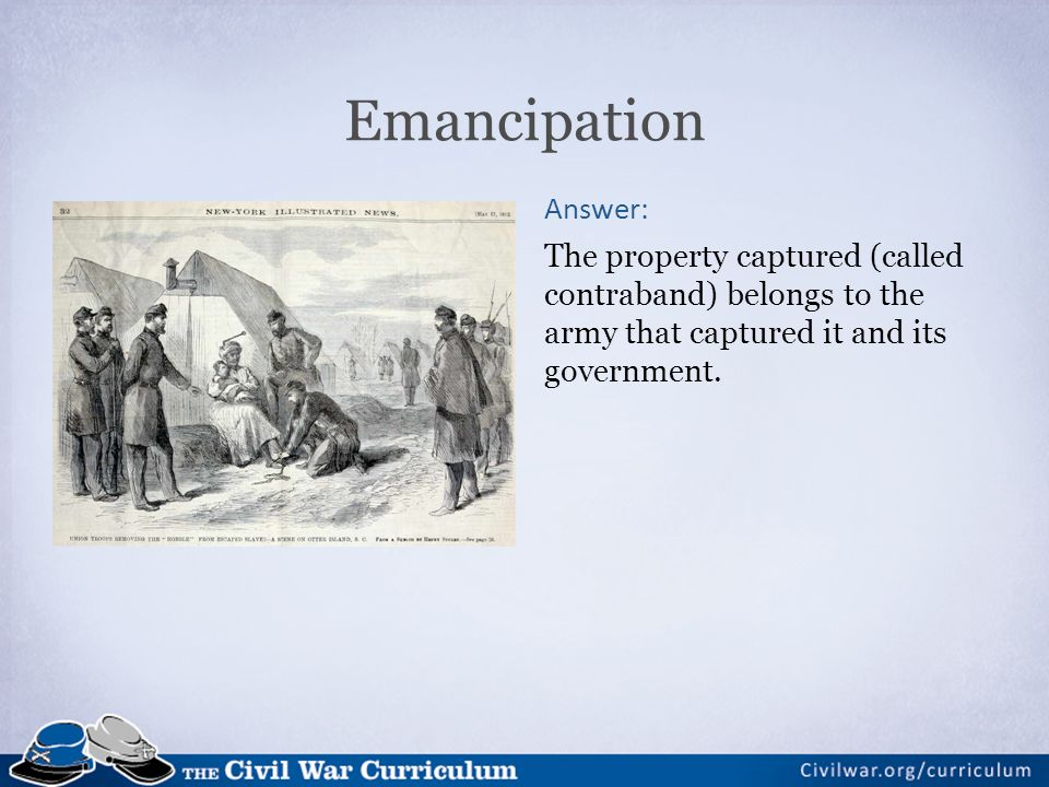 Emancipation Answer: The property captured (called contraband) belongs to the army that captured it and its government.