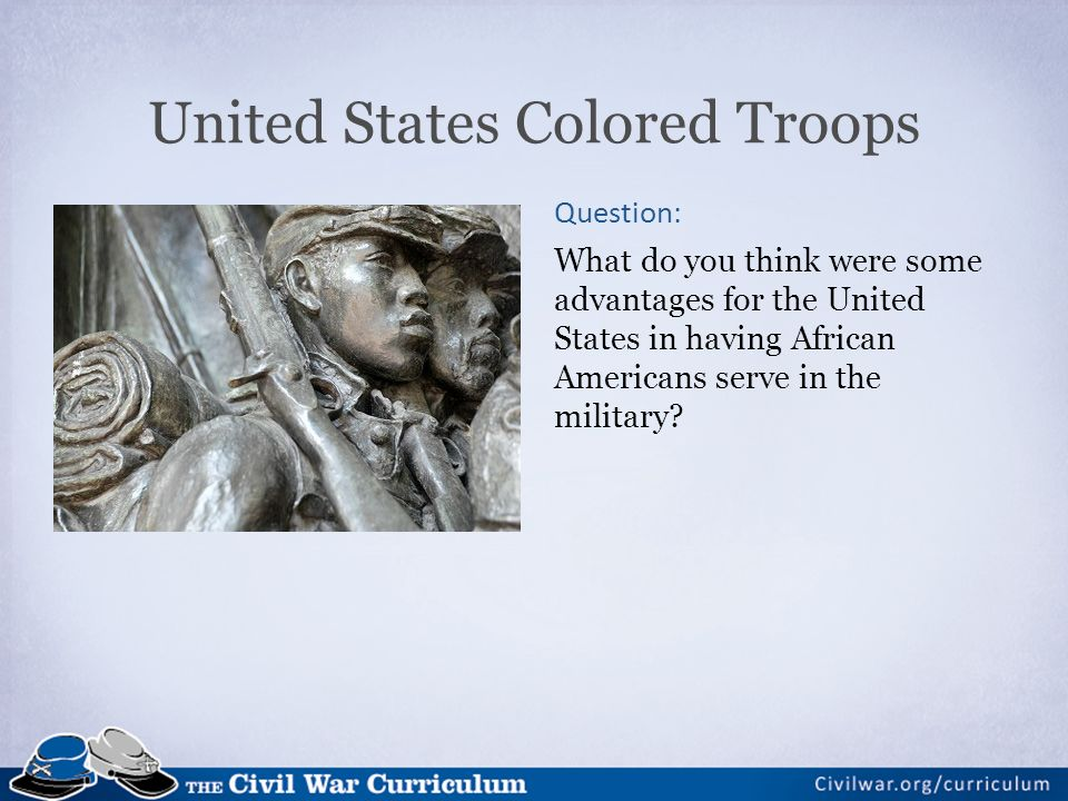 United States Colored Troops Question: What do you think were some advantages for the United States in having African Americans serve in the military