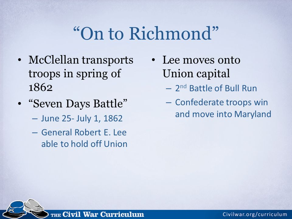On to Richmond McClellan transports troops in spring of 1862 Seven Days Battle – June 25- July 1, 1862 – General Robert E.