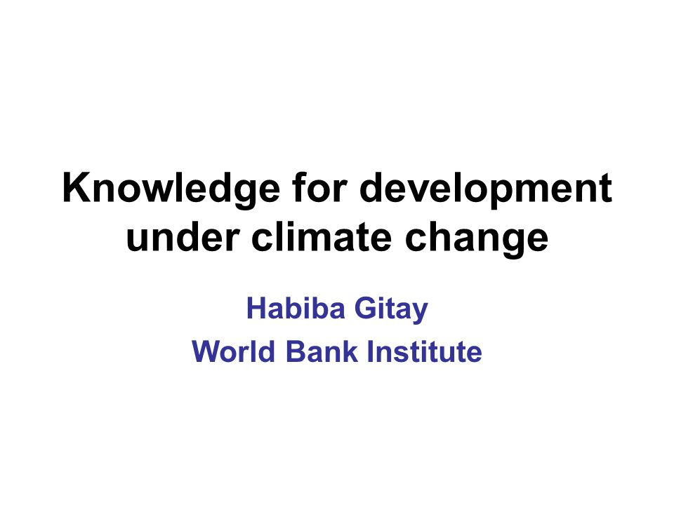 Knowledge for development under climate change Habiba Gitay World Bank Institute