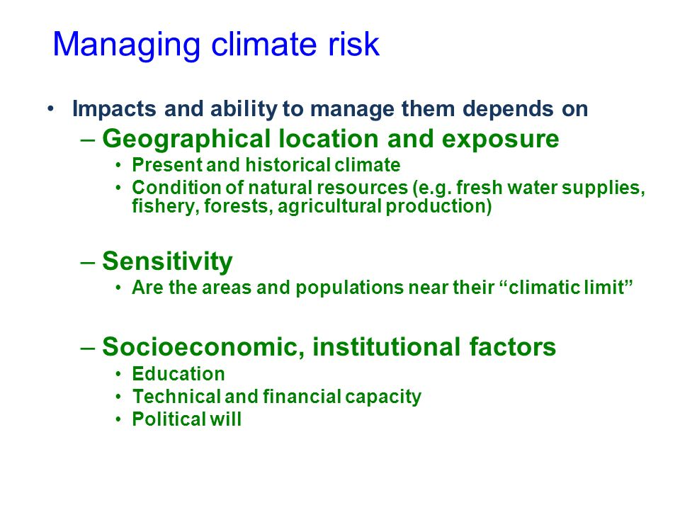 Managing climate risk Impacts and ability to manage them depends on –Geographical location and exposure Present and historical climate Condition of natural resources (e.g.