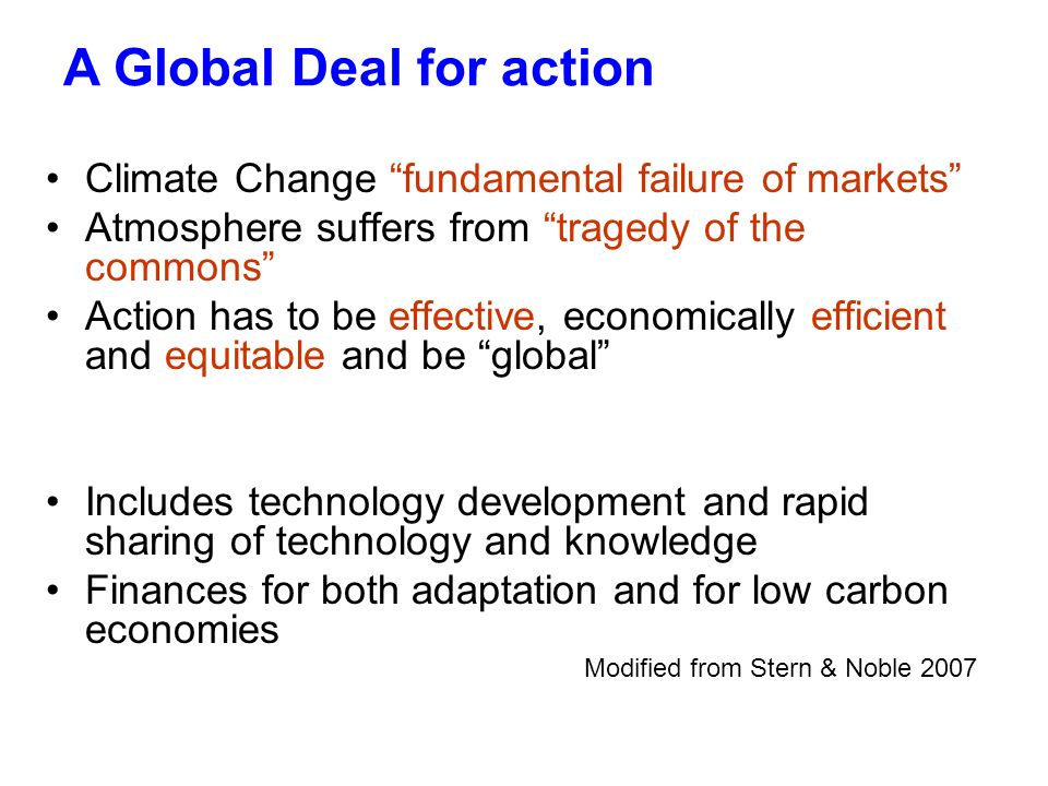A Global Deal for action Climate Change fundamental failure of markets Atmosphere suffers from tragedy of the commons Action has to be effective, economically efficient and equitable and be global Includes technology development and rapid sharing of technology and knowledge Finances for both adaptation and for low carbon economies Modified from Stern & Noble 2007