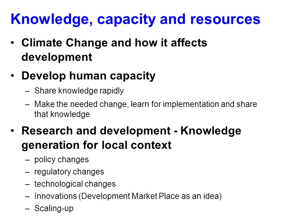 Knowledge, capacity and resources Climate Change and how it affects development Develop human capacity –Share knowledge rapidly –Make the needed change, learn for implementation and share that knowledge Research and development - Knowledge generation for local context –policy changes –regulatory changes –technological changes –Innovations (Development Market Place as an idea) –Scaling-up