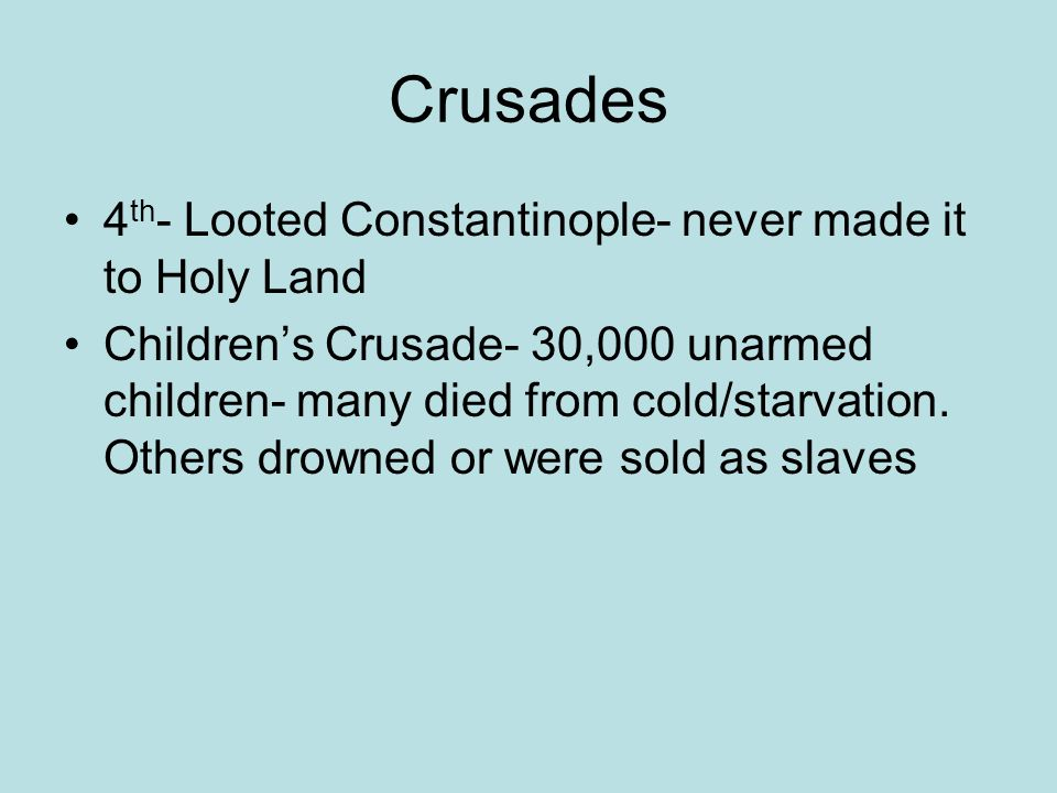 Crusades 4 th - Looted Constantinople- never made it to Holy Land Children's Crusade- 30,000 unarmed children- many died from cold/starvation.