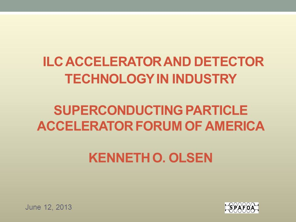 ILC ACCELERATOR AND DETECTOR TECHNOLOGY IN INDUSTRY SUPERCONDUCTING PARTICLE ACCELERATOR FORUM OF AMERICA KENNETH O.