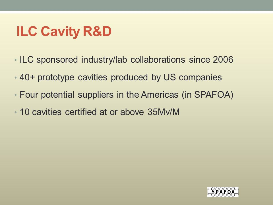 ILC Cavity R&D ILC sponsored industry/lab collaborations since prototype cavities produced by US companies Four potential suppliers in the Americas (in SPAFOA) 10 cavities certified at or above 35Mv/M