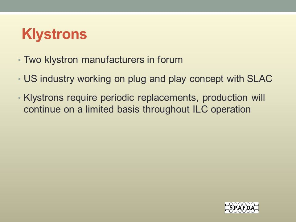 Klystrons Two klystron manufacturers in forum US industry working on plug and play concept with SLAC Klystrons require periodic replacements, production will continue on a limited basis throughout ILC operation