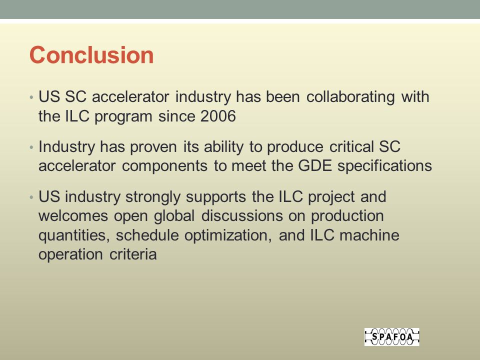 Conclusion US SC accelerator industry has been collaborating with the ILC program since 2006 Industry has proven its ability to produce critical SC accelerator components to meet the GDE specifications US industry strongly supports the ILC project and welcomes open global discussions on production quantities, schedule optimization, and ILC machine operation criteria