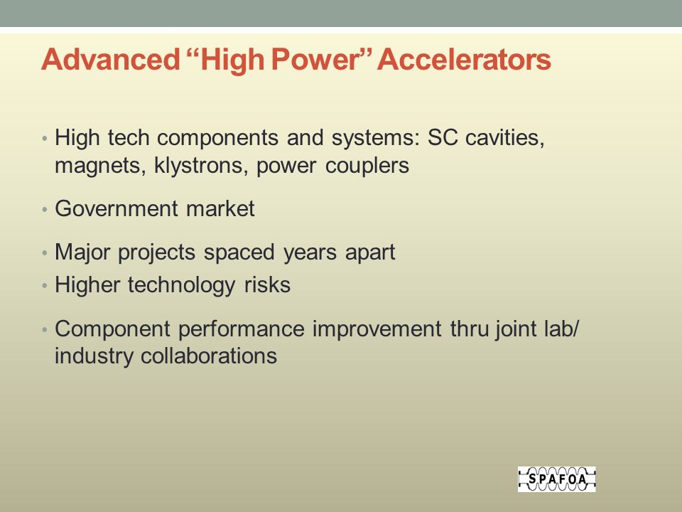Advanced High Power Accelerators High tech components and systems: SC cavities, magnets, klystrons, power couplers Government market Major projects spaced years apart Higher technology risks Component performance improvement thru joint lab/ industry collaborations