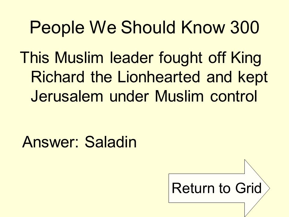 Return to Grid People We Should Know 300 This Muslim leader fought off King Richard the Lionhearted and kept Jerusalem under Muslim control Answer: Saladin