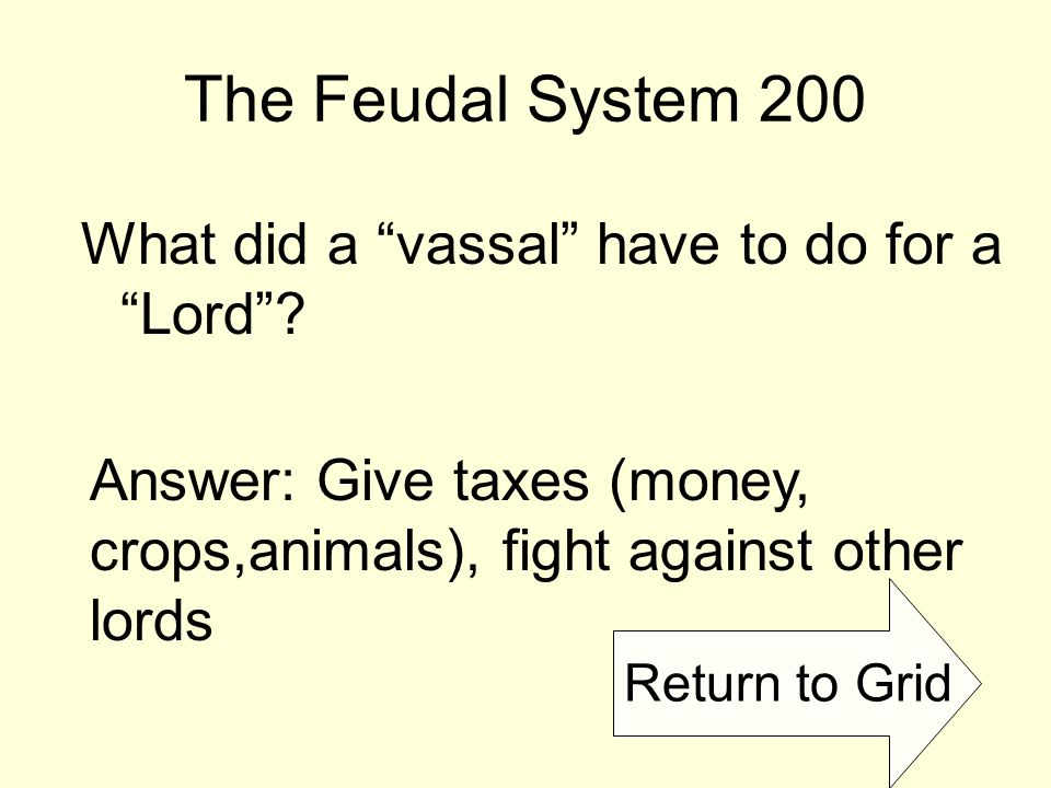 Return to Grid The Feudal System 200 What did a vassal have to do for a Lord .