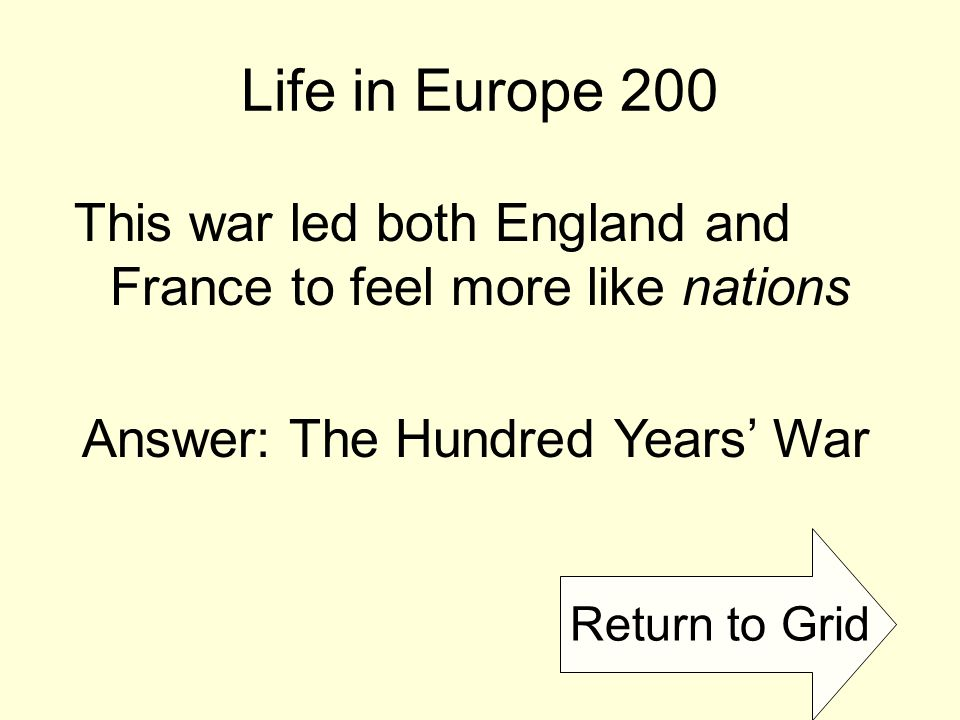 Return to Grid Life in Europe 200 This war led both England and France to feel more like nations Answer: The Hundred Years' War