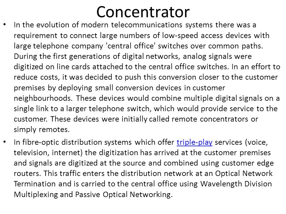 Concentrator In the evolution of modern telecommunications systems there was a requirement to connect large numbers of low-speed access devices with l