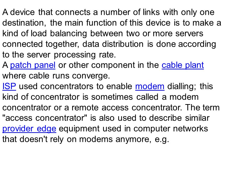 A device that connects a number of links with only one destination, the main function of this device is to make a kind of load balancing between two o