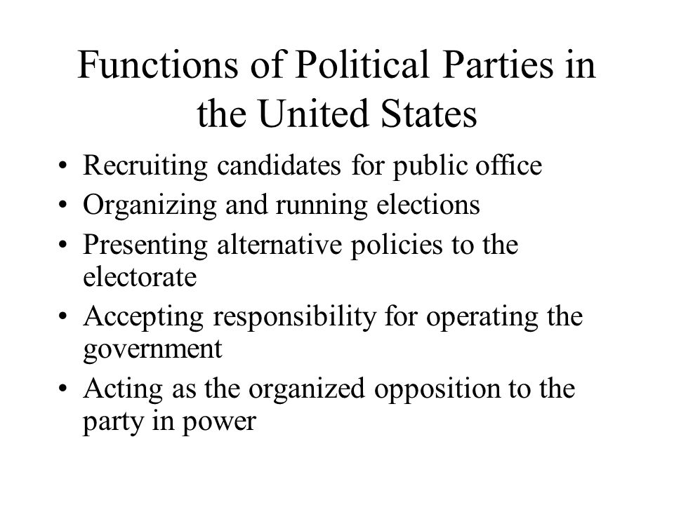 Functions of Political Parties in the United States Recruiting candidates for public office Organizing and running elections Presenting alternative policies to the electorate Accepting responsibility for operating the government Acting as the organized opposition to the party in power