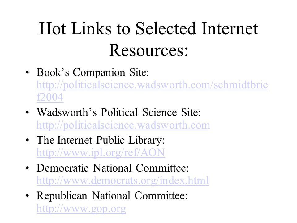 Hot Links to Selected Internet Resources: Book's Companion Site:   f f2004 Wadsworth's Political Science Site:     The Internet Public Library:     Democratic National Committee:     Republican National Committee: