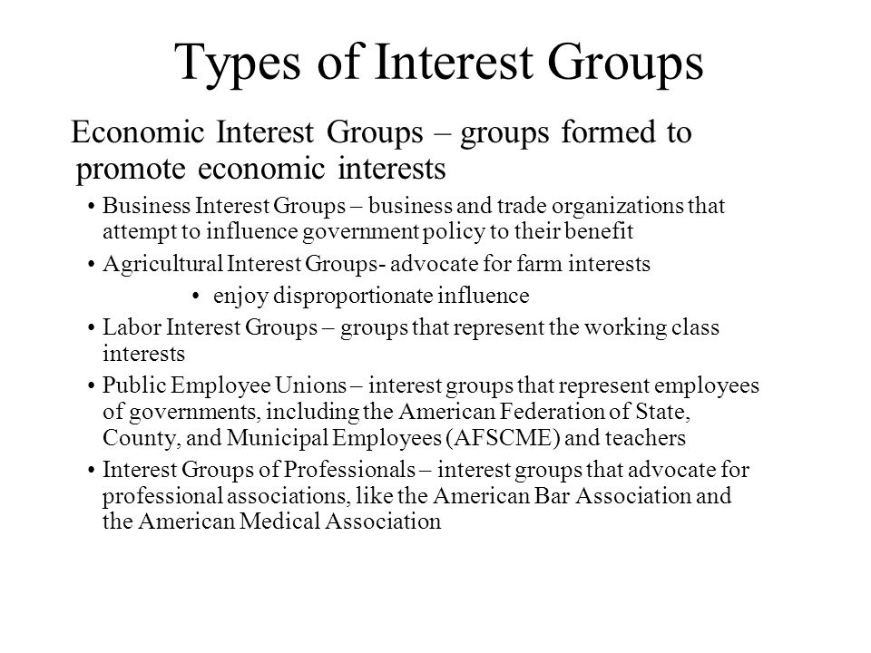 Types of Interest Groups Economic Interest Groups – groups formed to promote economic interests Business Interest Groups – business and trade organizations that attempt to influence government policy to their benefit Agricultural Interest Groups- advocate for farm interests enjoy disproportionate influence Labor Interest Groups – groups that represent the working class interests Public Employee Unions – interest groups that represent employees of governments, including the American Federation of State, County, and Municipal Employees (AFSCME) and teachers Interest Groups of Professionals – interest groups that advocate for professional associations, like the American Bar Association and the American Medical Association