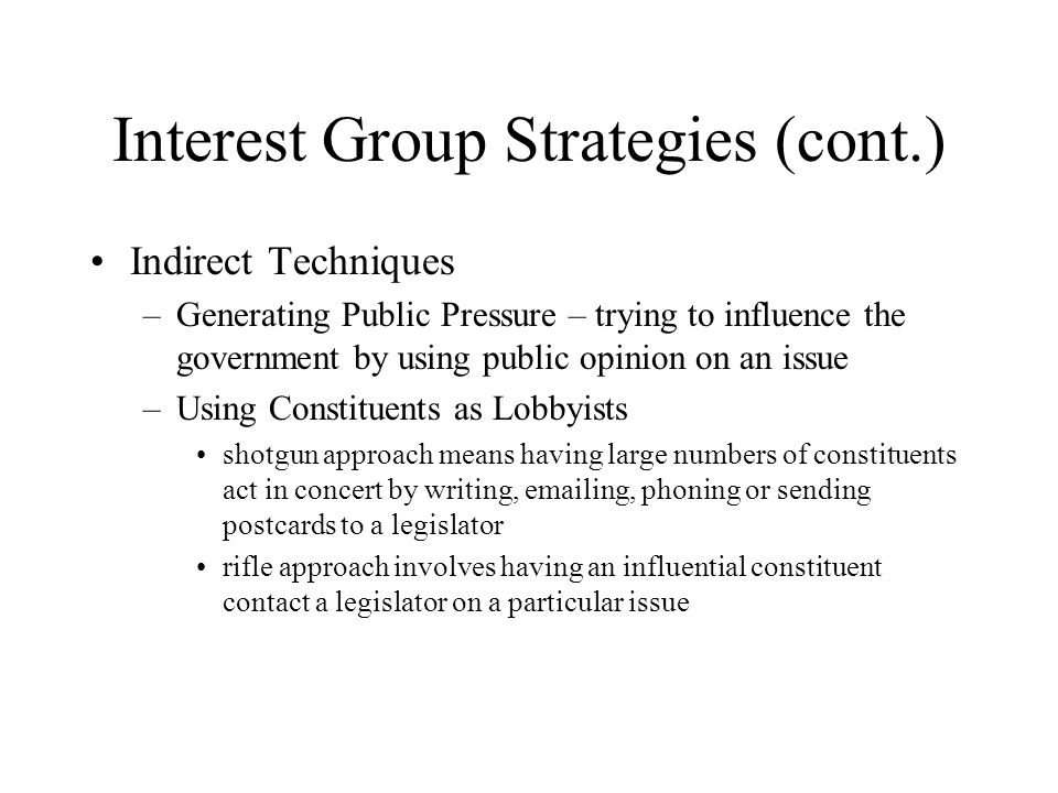 Interest Group Strategies (cont.) Indirect Techniques – Generating Public Pressure – trying to influence the government by using public opinion on an issue – Using Constituents as Lobbyists shotgun approach means having large numbers of constituents act in concert by writing,  ing, phoning or sending postcards to a legislator rifle approach involves having an influential constituent contact a legislator on a particular issue