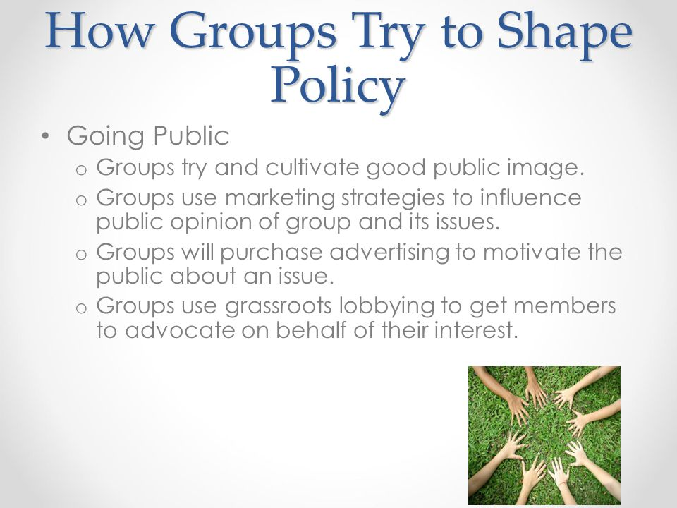 How Groups Try to Shape Policy Going Public o Groups try and cultivate good public image.