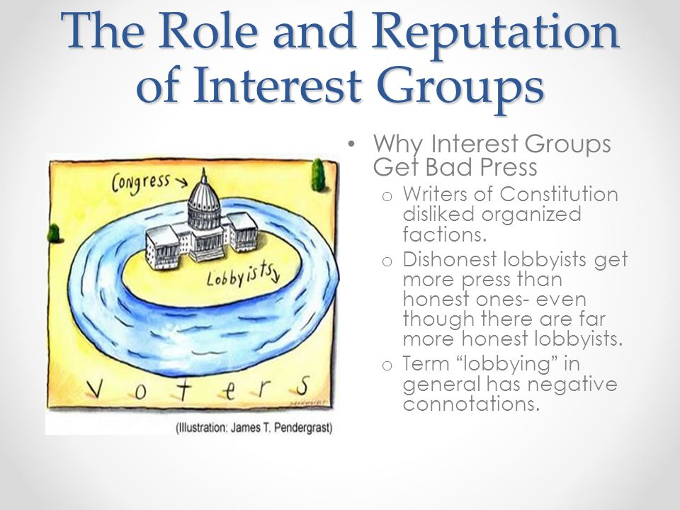 The Role and Reputation of Interest Groups Why Interest Groups Get Bad Press o Writers of Constitution disliked organized factions.