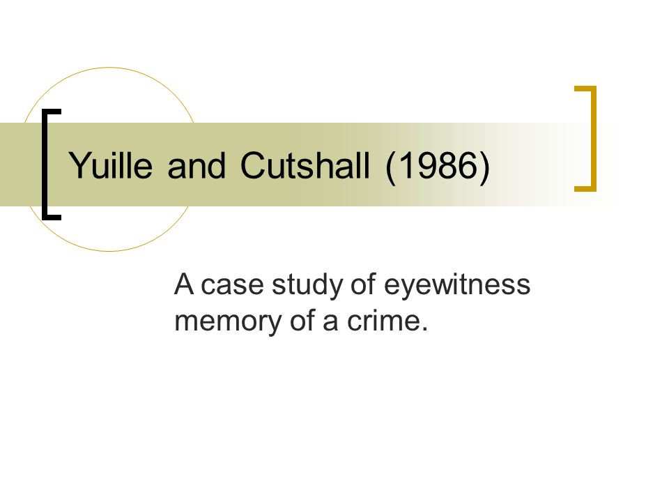 Yuille and Cutshall (1986) A case study of eyewitness memory of a crime.