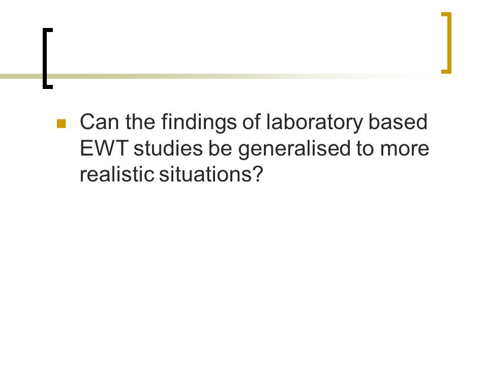 Can the findings of laboratory based EWT studies be generalised to more realistic situations