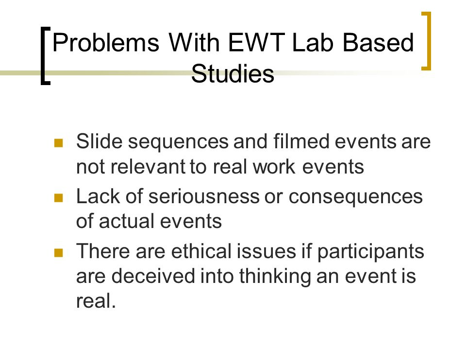 Problems With EWT Lab Based Studies Slide sequences and filmed events are not relevant to real work events Lack of seriousness or consequences of actual events There are ethical issues if participants are deceived into thinking an event is real.