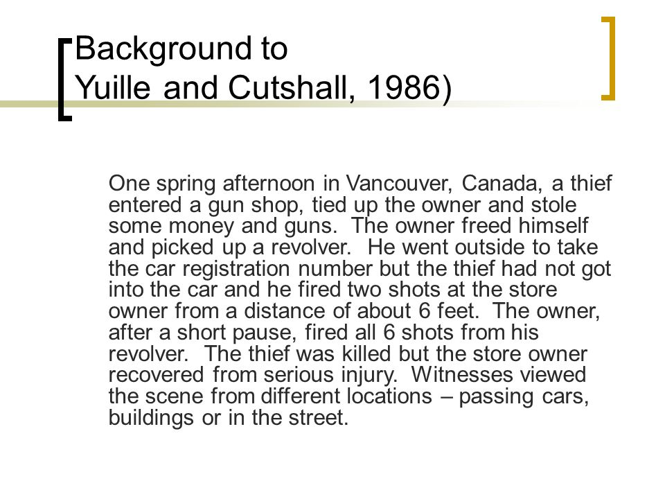 Background to Yuille and Cutshall, 1986) One spring afternoon in Vancouver, Canada, a thief entered a gun shop, tied up the owner and stole some money and guns.