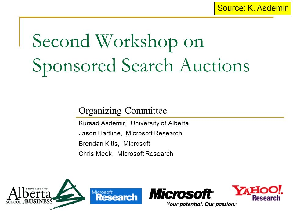 Second Workshop on Sponsored Search Auctions Kursad Asdemir, University of Alberta Jason Hartline, Microsoft Research Brendan Kitts, Microsoft Chris Meek, Microsoft Research Organizing Committee Source: K.